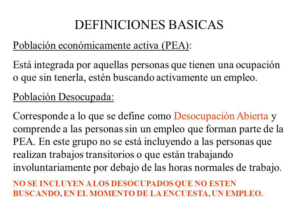 DEFINICIONES BASICAS Población económicamente activa (PEA): Está integrada por aquellas personas que tienen una ocupación o que sin tenerla, estén bus