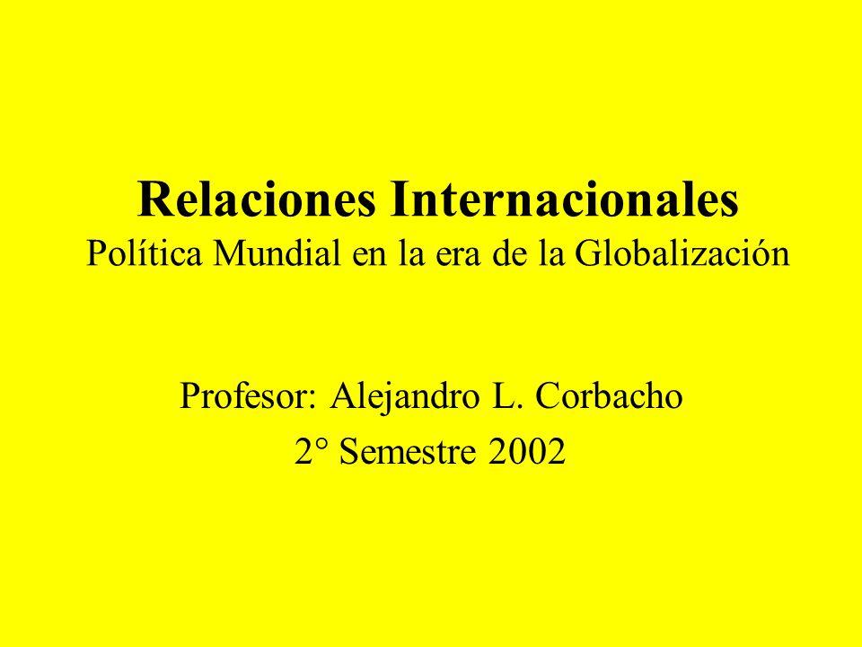 Relaciones Internacionales Política Mundial en la era de la Globalización Profesor: Alejandro L. Corbacho 2° Semestre 2002