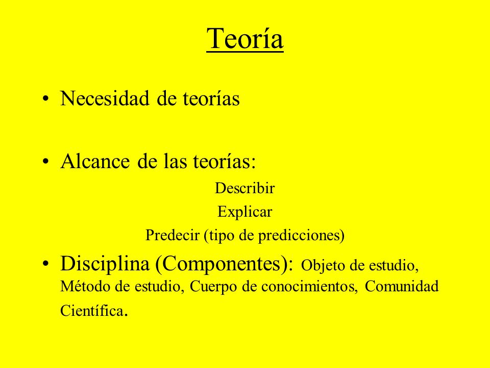 Teoría Necesidad de teorías Alcance de las teorías: Describir Explicar Predecir (tipo de predicciones) Disciplina (Componentes): Objeto de estudio, Mé
