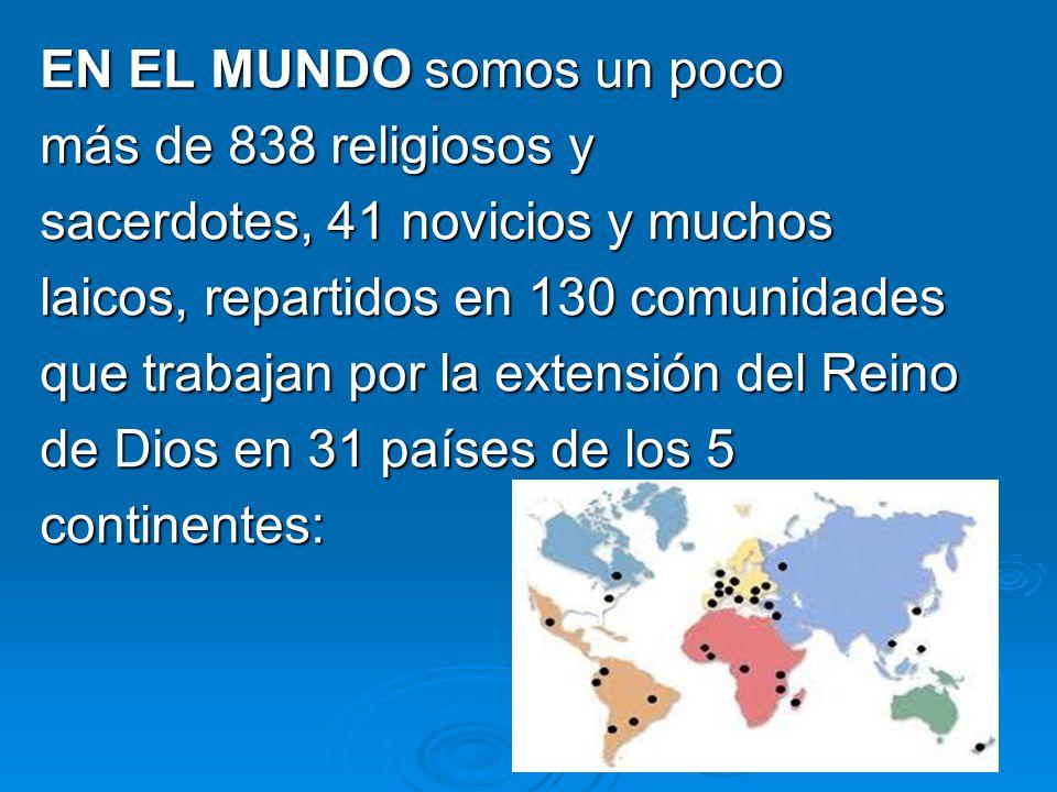 EN EL MUNDO somos un poco más de 838 religiosos y sacerdotes, 41 novicios y muchos laicos, repartidos en 130 comunidades que trabajan por la extensión
