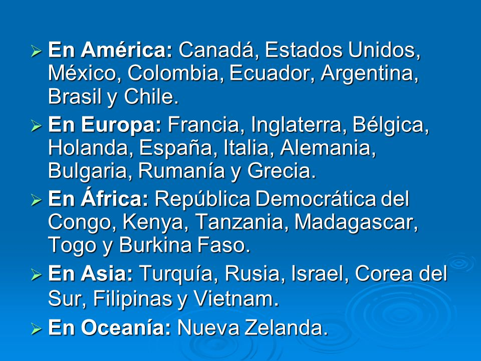 En América: Canadá, Estados Unidos, México, Colombia, Ecuador, Argentina, Brasil y Chile. En América: Canadá, Estados Unidos, México, Colombia, Ecuado