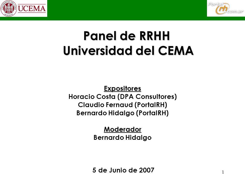 1 Panel de RRHH Universidad del CEMA Expositores Horacio Costa (DPA Consultores) Claudio Fernaud (PortalRH) Bernardo Hidalgo (PortalRH)Moderador Bernardo Hidalgo 5 de Junio de 2007