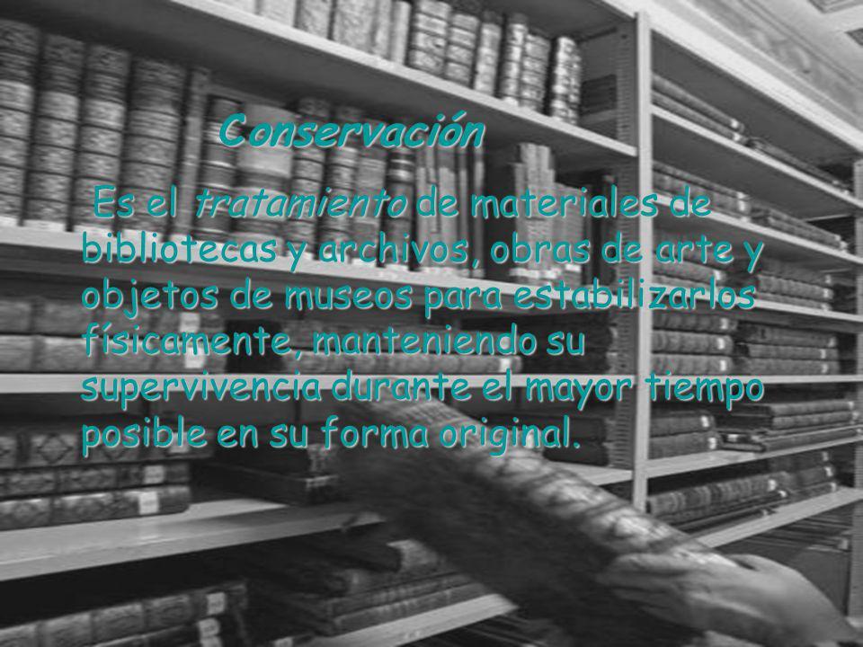 Conservación Conservación Es el tratamiento de materiales de bibliotecas y archivos, obras de arte y objetos de museos para estabilizarlos físicamente