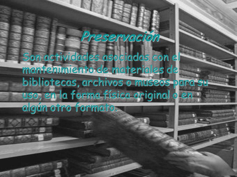 Preservación Son actividades asociadas con el mantenimiento de materiales de bibliotecas, archivos o museos para su uso, en la forma física original o