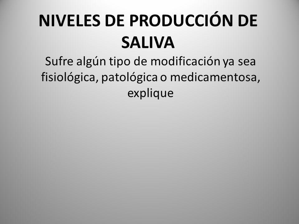 NIVELES DE PRODUCCIÓN DE SALIVA Sufre algún tipo de modificación ya sea fisiológica, patológica o medicamentosa, explique