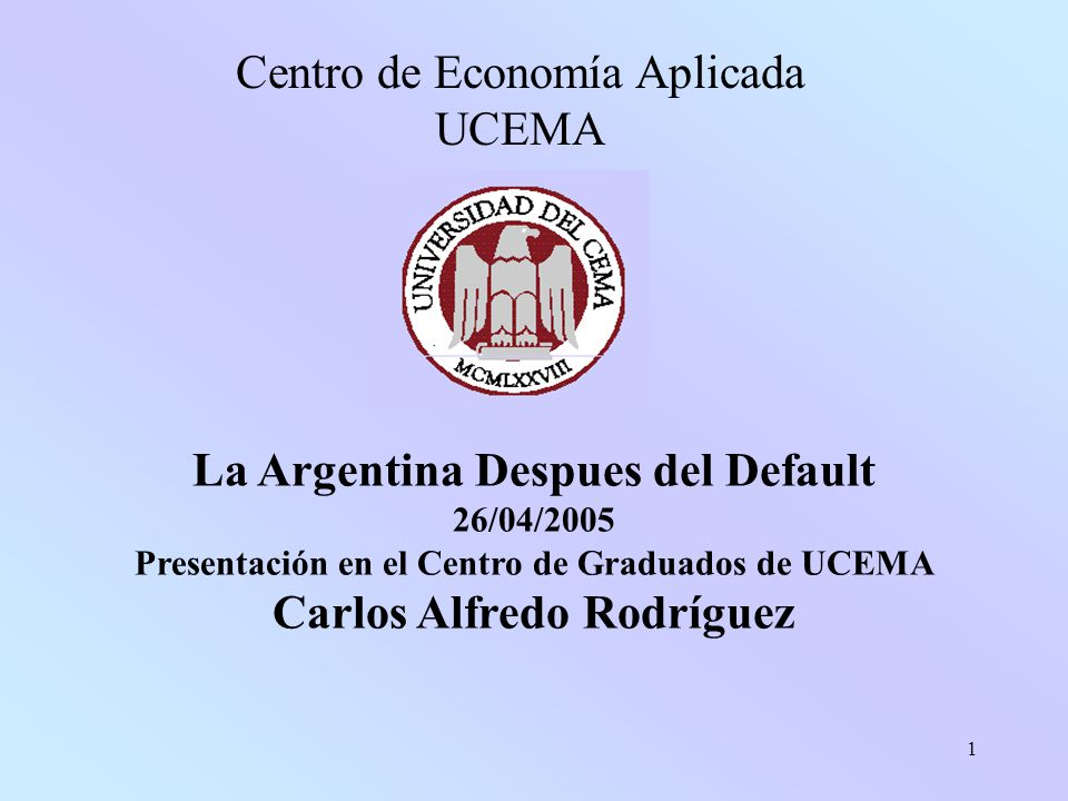 1 La Argentina Despues del Default 26/04/2005 Presentación en el Centro de Graduados de UCEMA Carlos Alfredo Rodríguez Centro de Economía Aplicada UCEMA