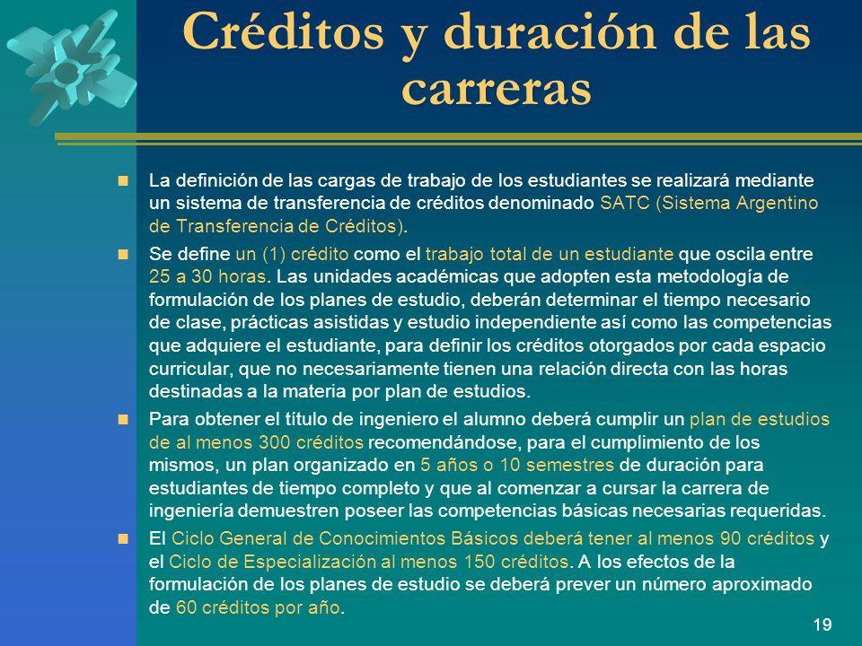 19 Créditos y duración de las carreras La definición de las cargas de trabajo de los estudiantes se realizará mediante un sistema de transferencia de créditos denominado SATC (Sistema Argentino de Transferencia de Créditos).