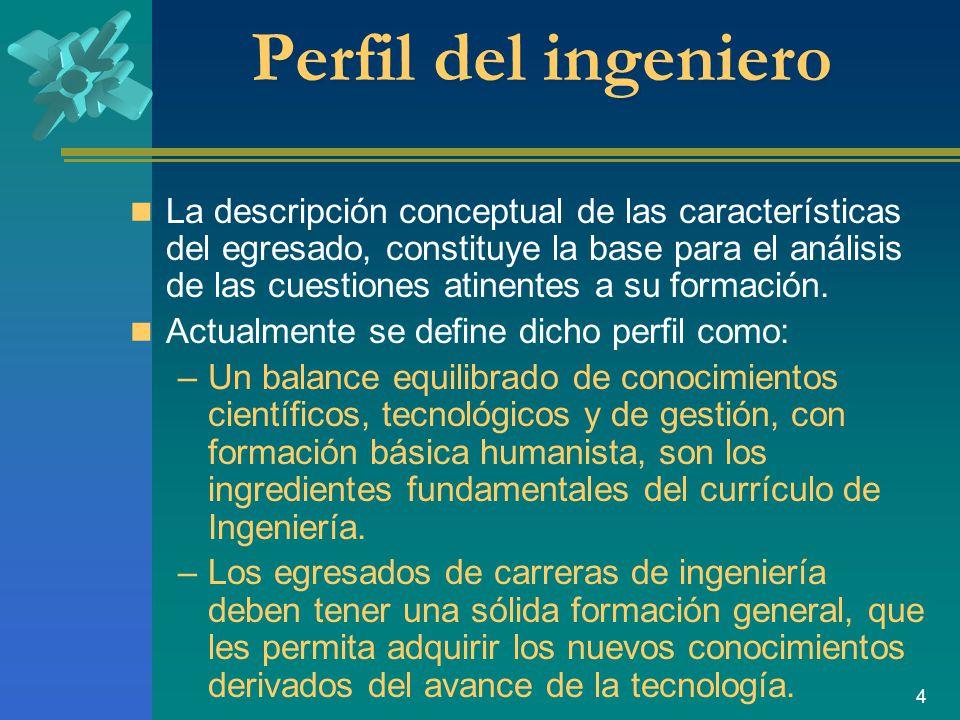 4 Perfil del ingeniero La descripción conceptual de las características del egresado, constituye la base para el análisis de las cuestiones atinentes a su formación.