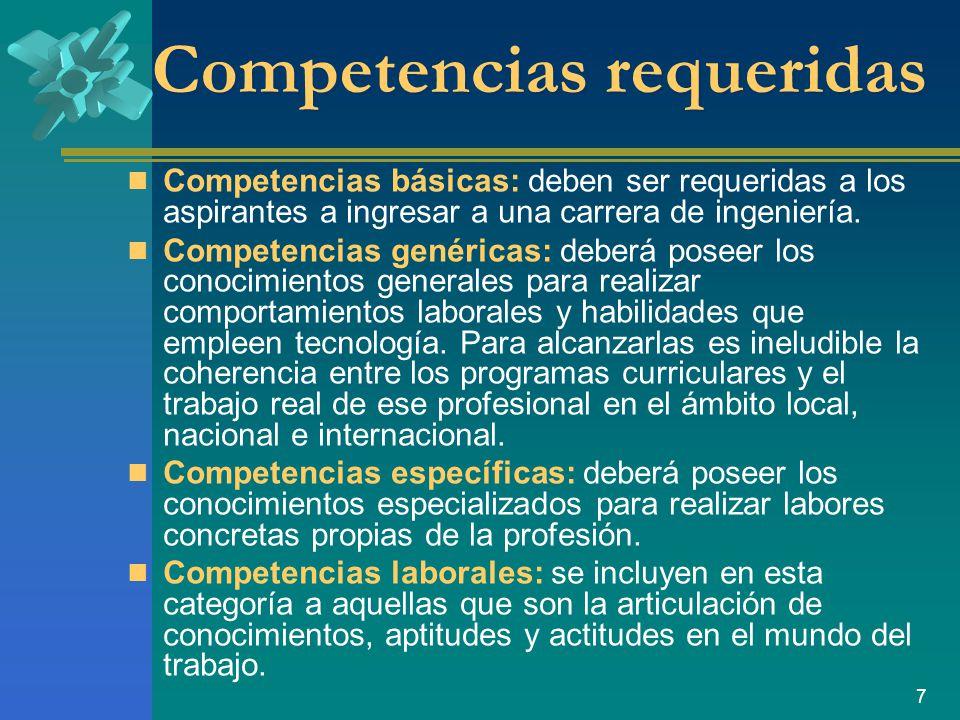 7 Competencias requeridas Competencias básicas: deben ser requeridas a los aspirantes a ingresar a una carrera de ingeniería.
