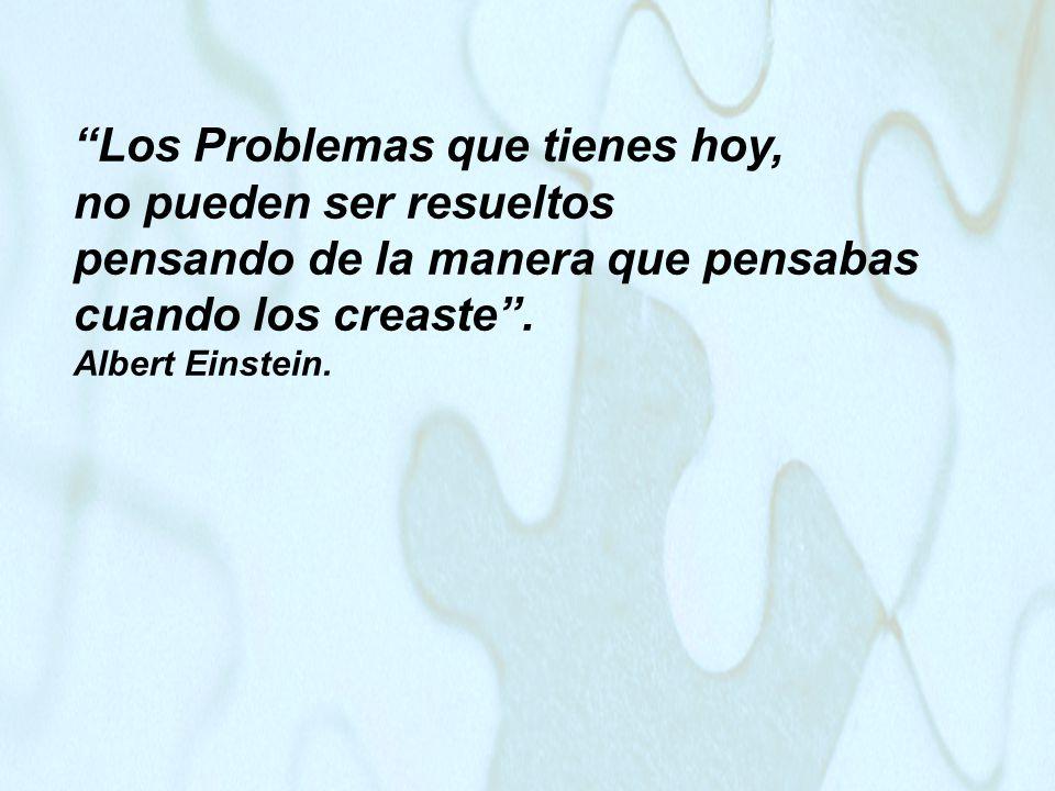 Los Problemas que tienes hoy, no pueden ser resueltos pensando de la manera que pensabas cuando los creaste. Albert Einstein.