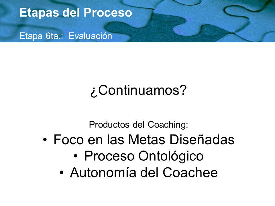 ¿Continuamos? Productos del Coaching: Foco en las Metas Diseñadas Proceso Ontológico Autonomía del Coachee Etapas del Proceso Etapa 6ta.: Evaluación