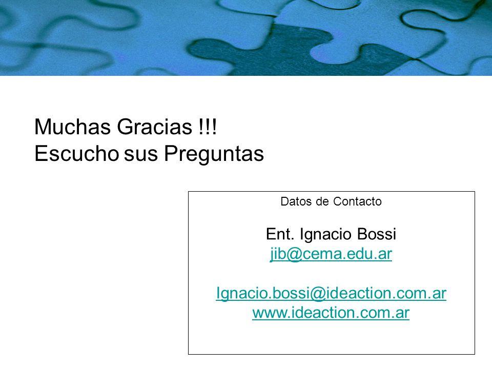 Datos de Contacto Ent. Ignacio Bossi jib@cema.edu.ar Ignacio.bossi@ideaction.com.ar www.ideaction.com.ar Muchas Gracias !!! Escucho sus Preguntas
