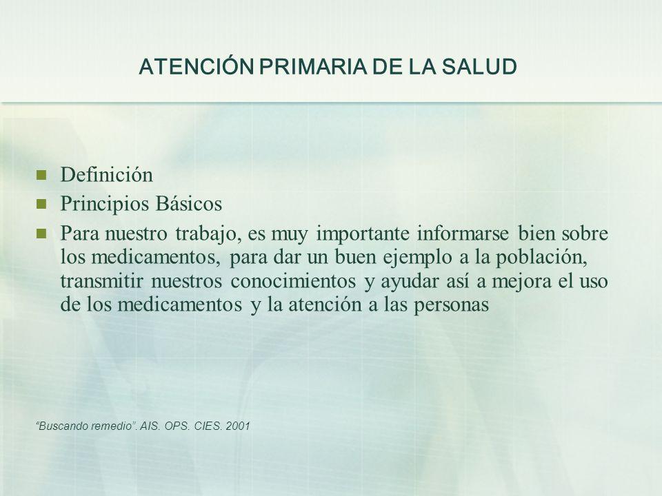 ATENCIÓN PRIMARIA DE LA SALUD Definición Principios Básicos Para nuestro trabajo, es muy importante informarse bien sobre los medicamentos, para dar u