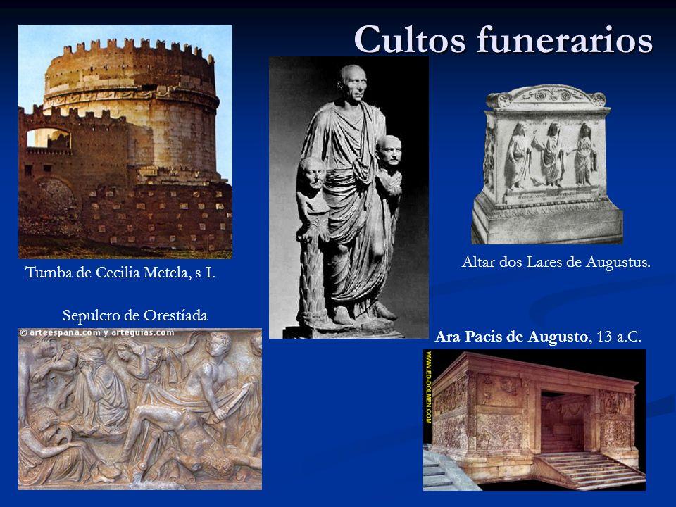 Cultos funerarios Sepulcro de Orestíada Altar dos Lares de Augustus. Tumba de Cecilia Metela, s I. Ara Pacis de Augusto, 13 a.C.