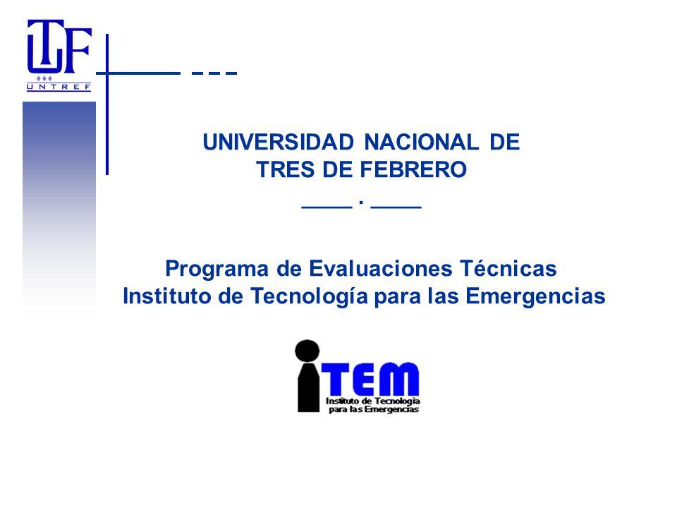 UNIVERSIDAD NACIONAL DE TRES DE FEBRERO ____. ____ Programa de Evaluaciones Técnicas Instituto de Tecnología para las Emergencias
