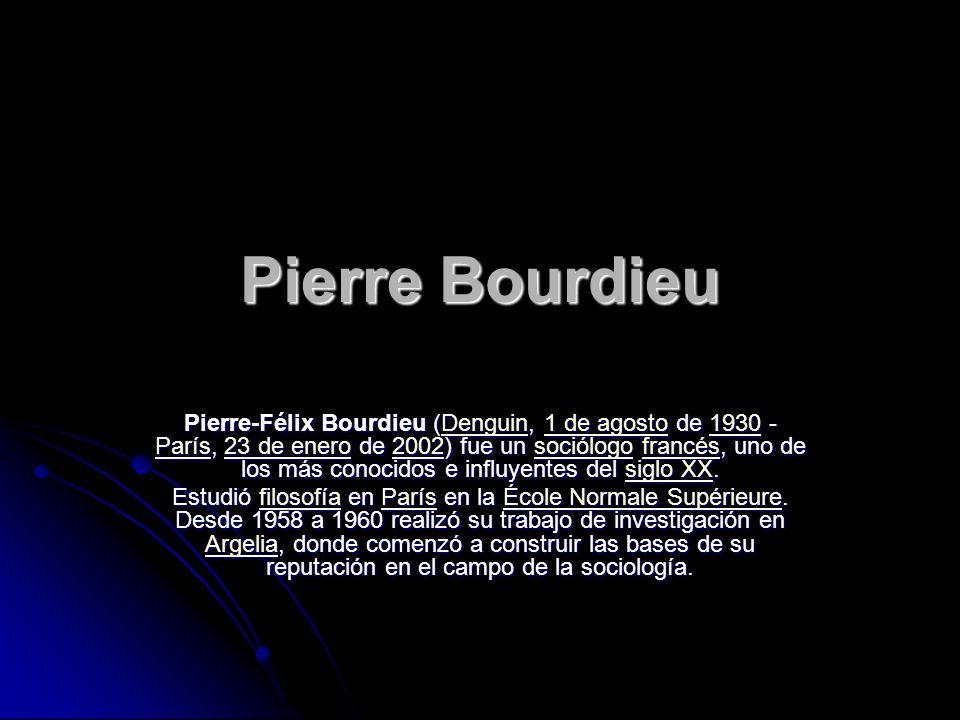 Pierre Bourdieu Pierre-Félix Bourdieu (Denguin, 1 de agosto de 1930 - París, 23 de enero de 2002) fue un sociólogo francés, uno de los más conocidos e
