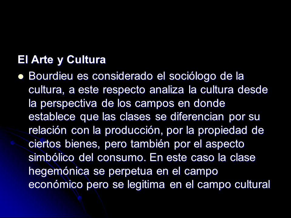 El Arte y Cultura Bourdieu es considerado el sociólogo de la cultura, a este respecto analiza la cultura desde la perspectiva de los campos en donde e