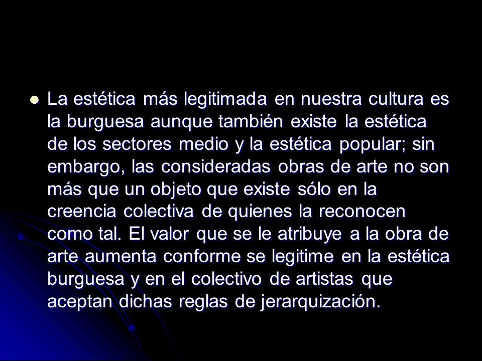 La estética más legitimada en nuestra cultura es la burguesa aunque también existe la estética de los sectores medio y la estética popular; sin embarg