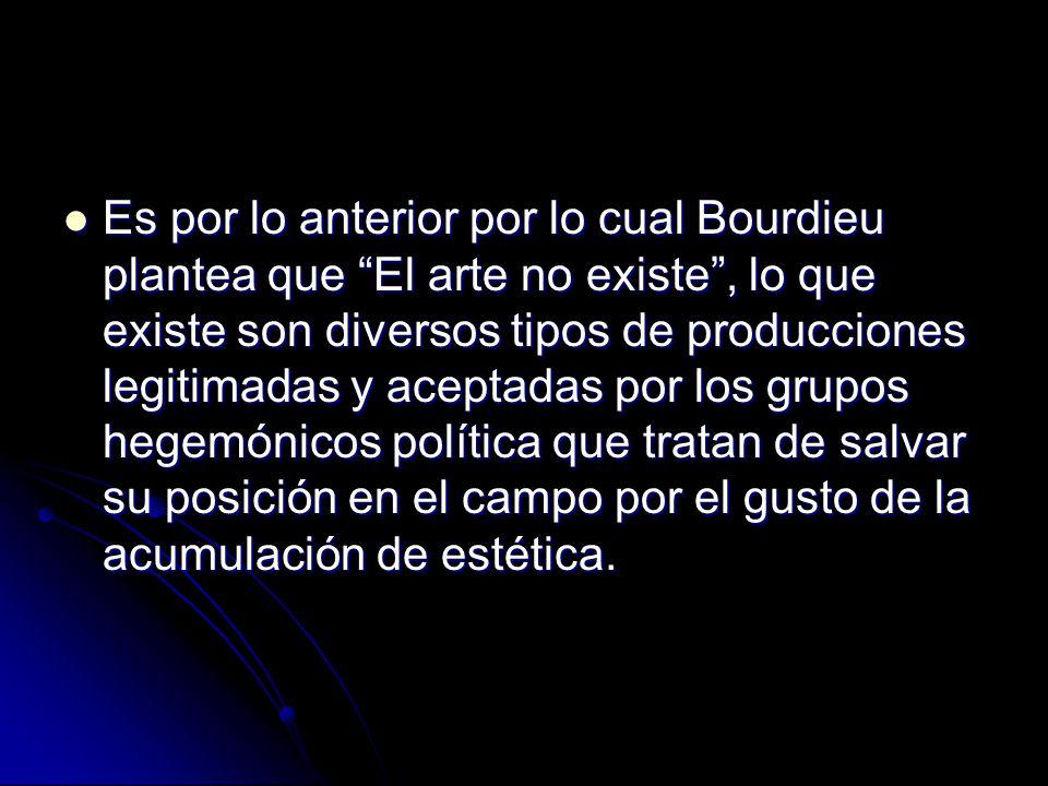 Es por lo anterior por lo cual Bourdieu plantea que El arte no existe, lo que existe son diversos tipos de producciones legitimadas y aceptadas por lo