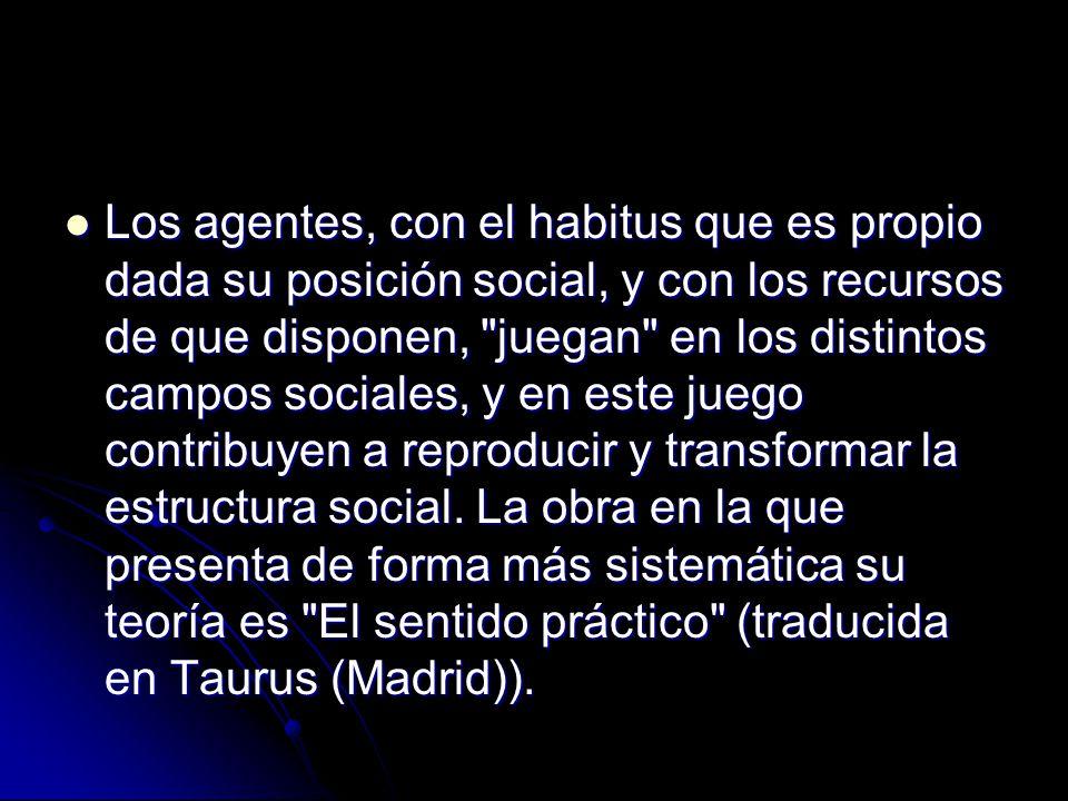 Los agentes, con el habitus que es propio dada su posición social, y con los recursos de que disponen,