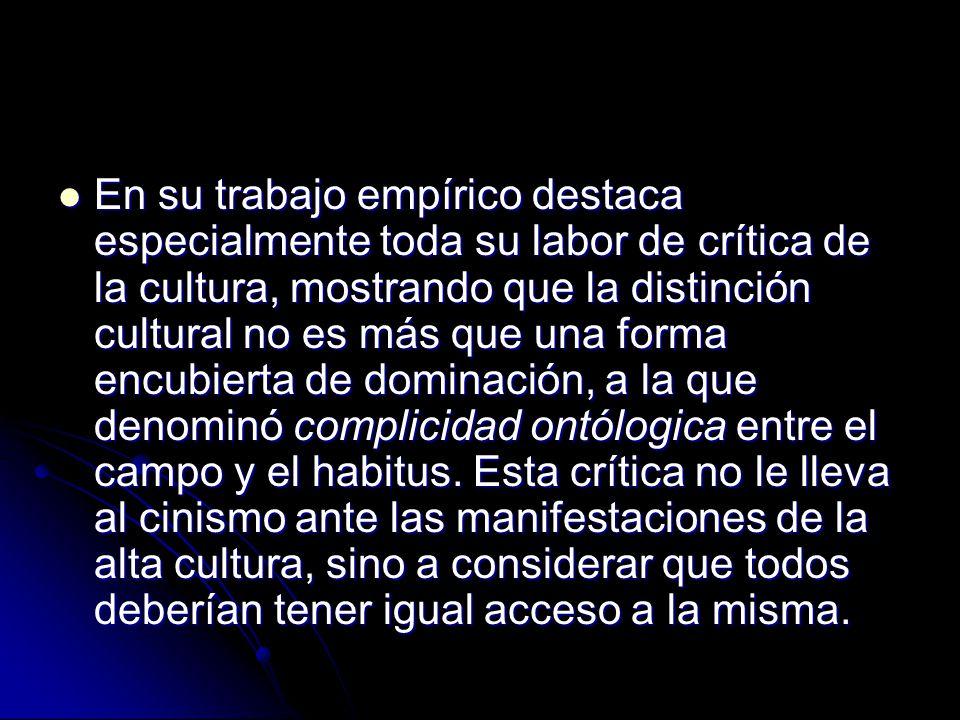 En su trabajo empírico destaca especialmente toda su labor de crítica de la cultura, mostrando que la distinción cultural no es más que una forma encu
