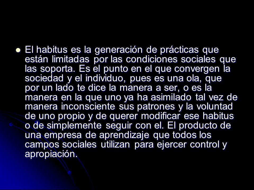 El habitus es la generación de prácticas que están limitadas por las condiciones sociales que las soporta. Es el punto en el que convergen la sociedad