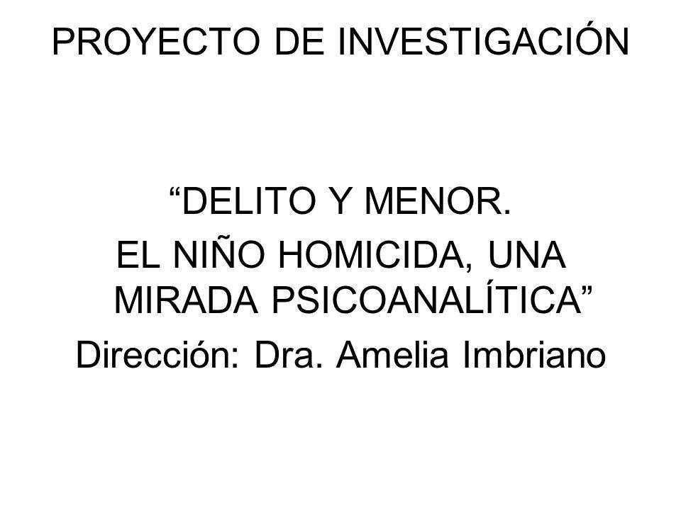 PROYECTO DE INVESTIGACIÓN DELITO Y MENOR. EL NIÑO HOMICIDA, UNA MIRADA PSICOANALÍTICA Dirección: Dra. Amelia Imbriano