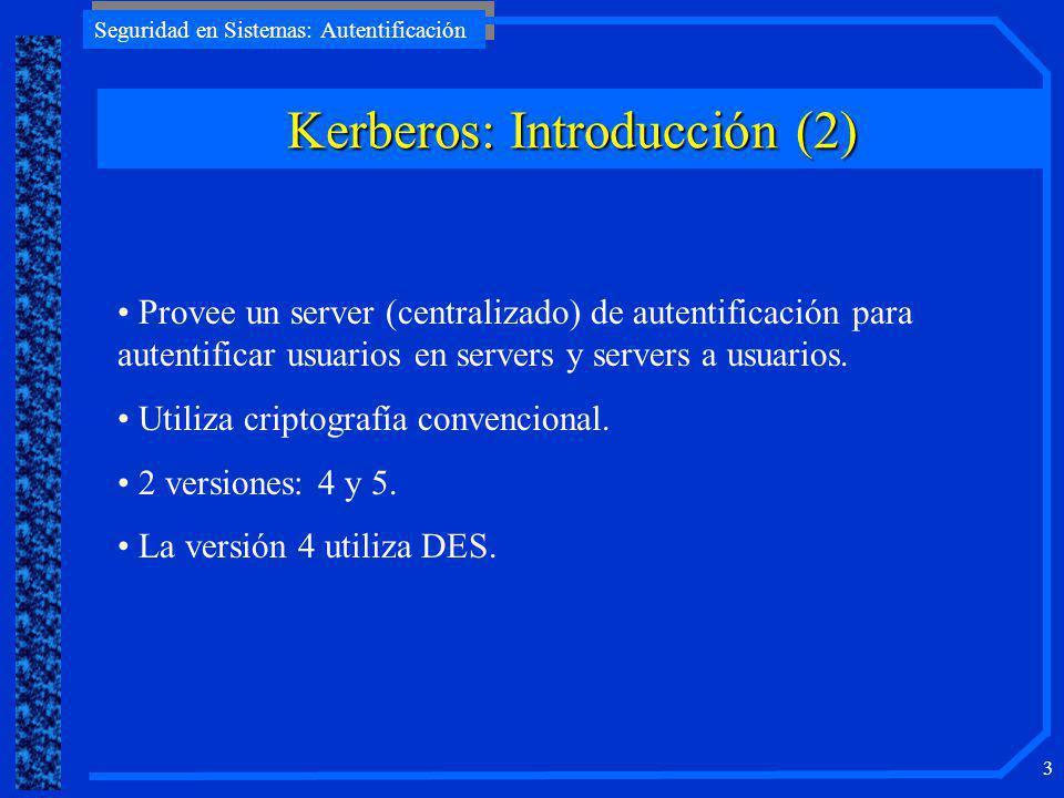 Seguridad en Sistemas: Autentificación 3 Kerberos: Introducción (2) Provee un server (centralizado) de autentificación para autentificar usuarios en servers y servers a usuarios.