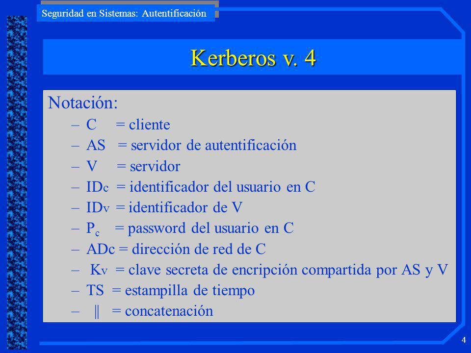 Seguridad en Sistemas: Autentificación 4 Notación: –C = cliente –AS = servidor de autentificación –V = servidor –ID c = identificador del usuario en C –ID v = identificador de V –P c = password del usuario en C –ADc = dirección de red de C – K v = clave secreta de encripción compartida por AS y V –TS = estampilla de tiempo –    = concatenación Kerberos v.