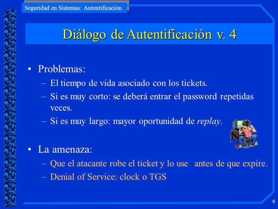 Seguridad en Sistemas: Autentificación 5 (1)C AS: IDc || P c || IDv (2)AS C:Ticket (3)C V:IDc || Ticket Ticket = E Kv [IDc || P c || IDv] Diálogo de Autentificación simple