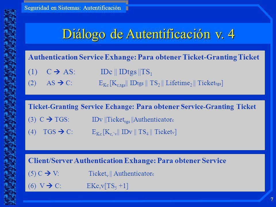 Seguridad en Sistemas: Autentificación 7 Authentication Service Exhange: Para obtener Ticket-Granting Ticket (1)C AS: IDc    IDtgs   TS 1 (2)AS C: E Kc [K c,tgs    ID tgs    TS 2    Lifetime 2    Ticket tgs ] Ticket-Granting Service Echange: Para obtener Service-Granting Ticket (3) C TGS: IDv   Ticket tgs   Authenticator c (4) TGS C: E Kc [K c,¨v    IDv    TS 4    Ticket v ] Client/Server Authentication Exhange: Para obtener Service (5) C V: Ticket v    Authenticator c (6) V C: EKc,v[TS 5 +1] Diálogo de Autentificación v.