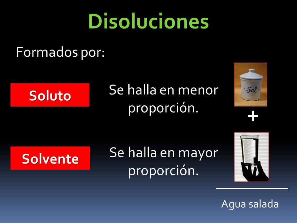 Formados por: Soluto Se halla en menor proporción. Solvente Se halla en mayor proporción. + Agua salada Disoluciones
