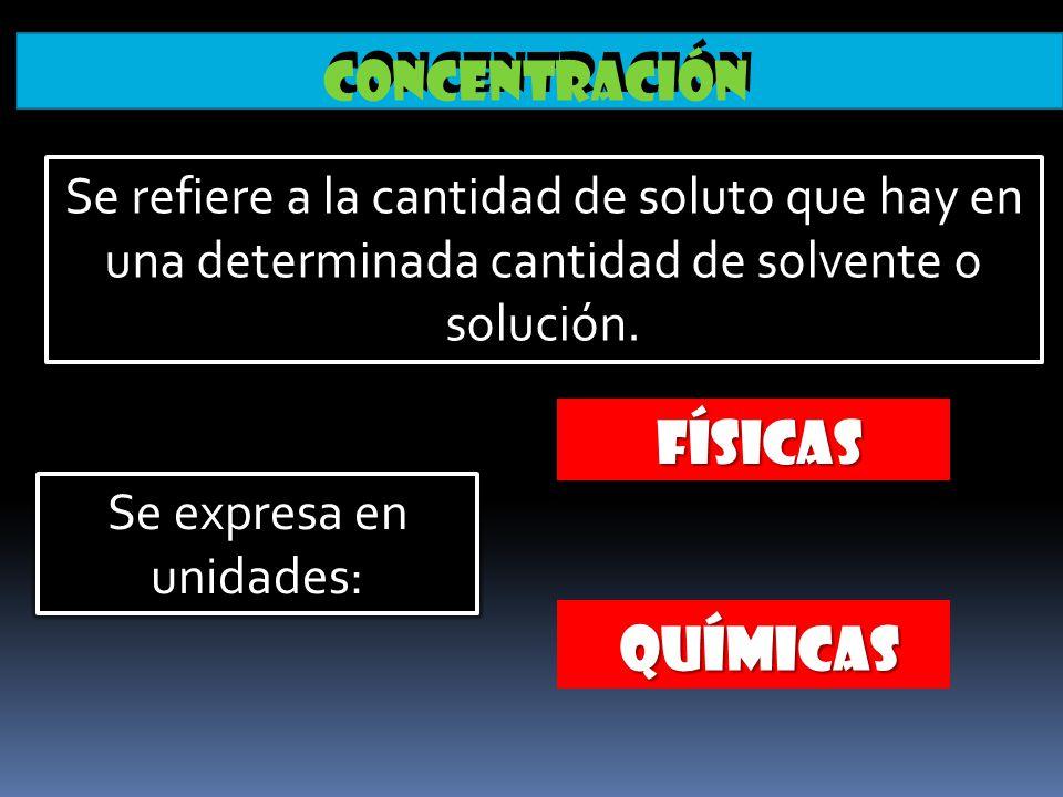 Concentración FÍSICAS FÍSICAS Se refiere a la cantidad de soluto que hay en una determinada cantidad de solvente o solución. QUÍMICAS QUÍMICAS Se expr