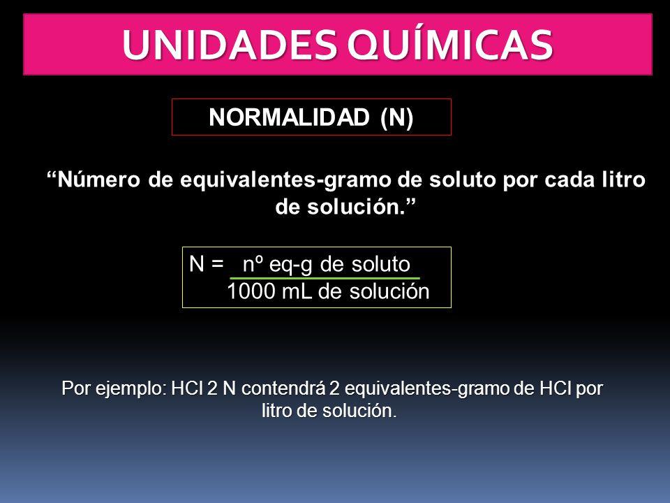 UNIDADES QUÍMICAS NORMALIDAD (N) Número de equivalentes-gramo de soluto por cada litro de solución. N = nº eq-g de soluto 1000 mL de solución Por ejem
