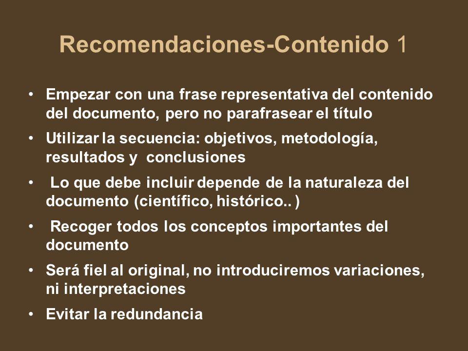 Recomendaciones-Contenido 1 Empezar con una frase representativa del contenido del documento, pero no parafrasear el título Utilizar la secuencia: objetivos, metodología, resultados y conclusiones Lo que debe incluir depende de la naturaleza del documento (científico, histórico..