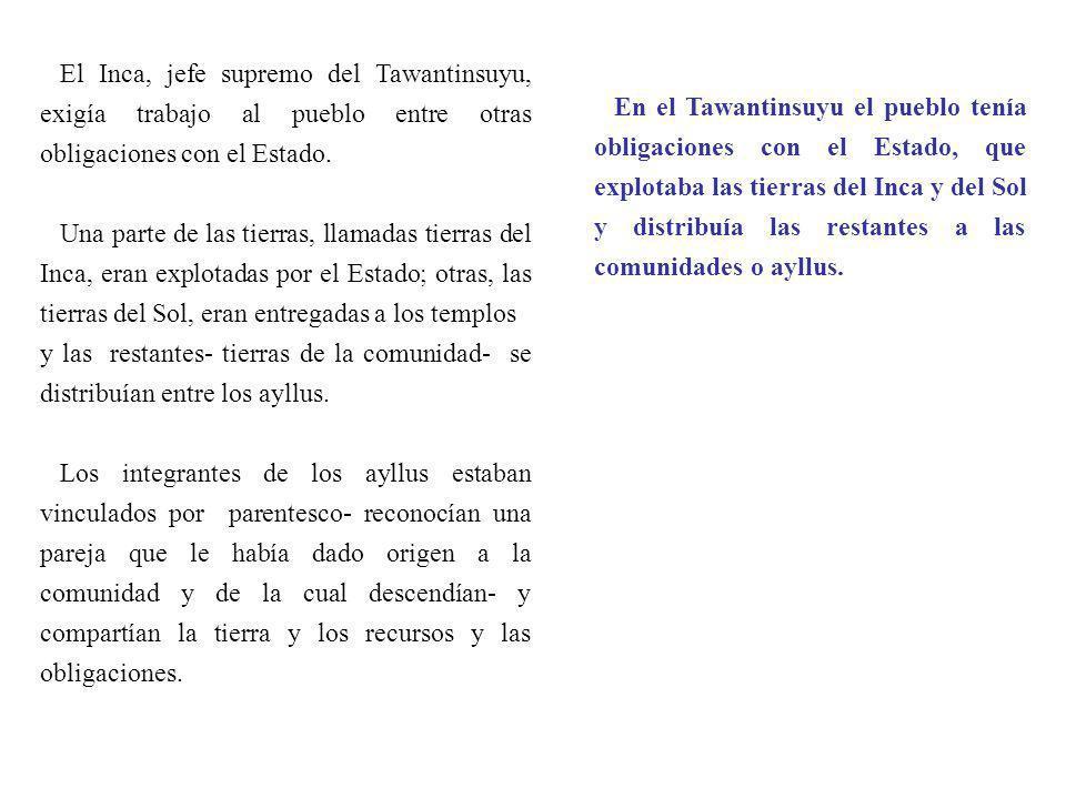 El Inca, jefe supremo del Tawantinsuyu, exigía trabajo al pueblo entre otras obligaciones con el Estado. Una parte de las tierras, llamadas tierras de