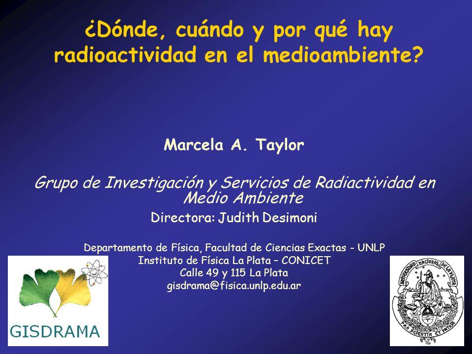 ¿Dónde, cuándo y por qué hay radioactividad en el medioambiente? Marcela A. Taylor Grupo de Investigación y Servicios de Radiactividad en Medio Ambien