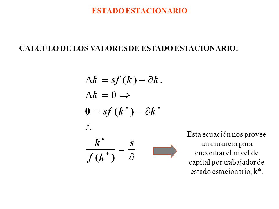 ESTADO ESTACIONARIO CALCULO DE LOS VALORES DE ESTADO ESTACIONARIO: Esta ecuación nos provee una manera para encontrar el nivel de capital por trabajador de estado estacionario, k*.