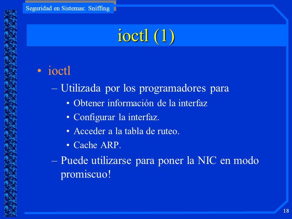 Seguridad en Sistemas: Sniffing 18 ioctl –Utilizada por los programadores para Obtener información de la interfaz Configurar la interfaz. Acceder a la