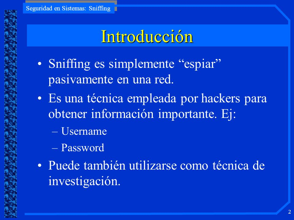 Seguridad en Sistemas: Sniffing 2 Introducción Sniffing es simplemente espiar pasivamente en una red. Es una técnica empleada por hackers para obtener