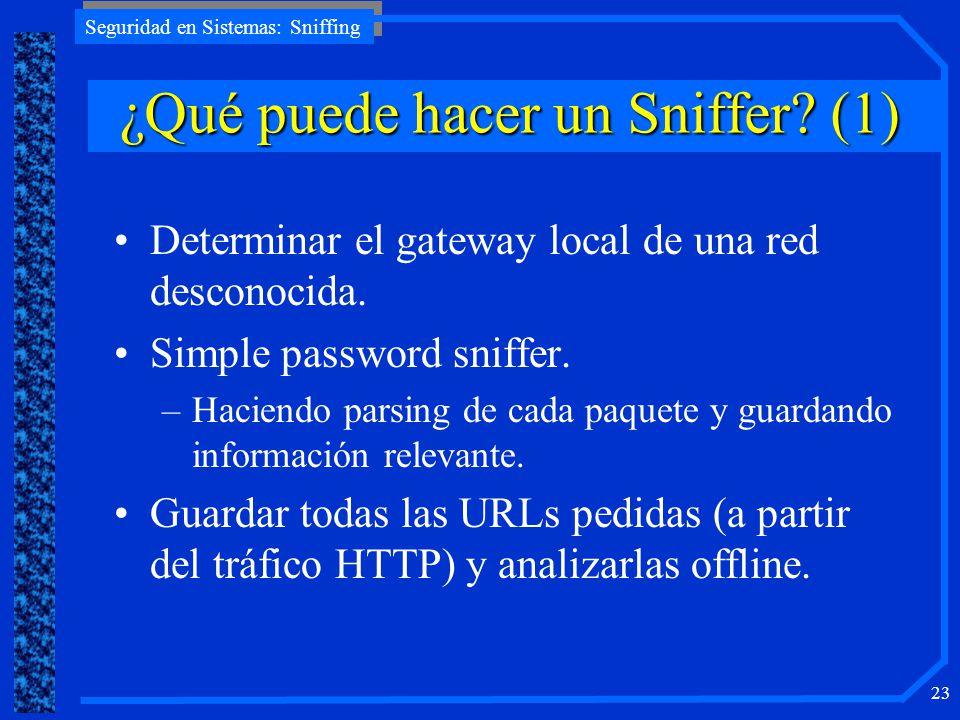 Seguridad en Sistemas: Sniffing 23 ¿QuépuedehacerunSniffer? (1) ¿Qué puede hacer un Sniffer? (1) Determinar el gateway local de una red desconocida. S