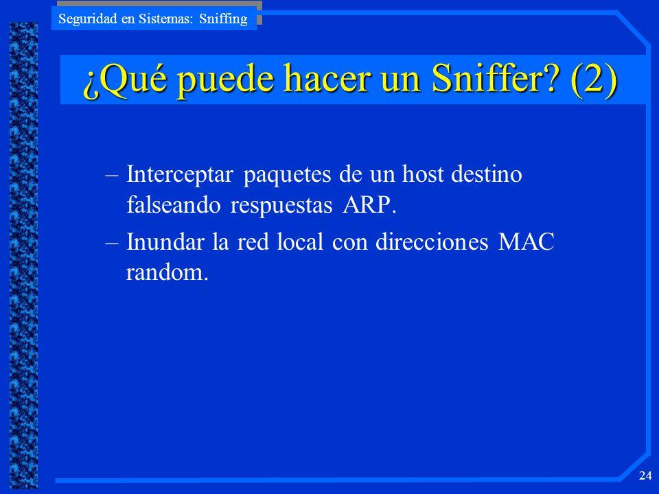 Seguridad en Sistemas: Sniffing 24 –Interceptar paquetes de un host destino falseando respuestas ARP. –Inundar la red local con direcciones MAC random