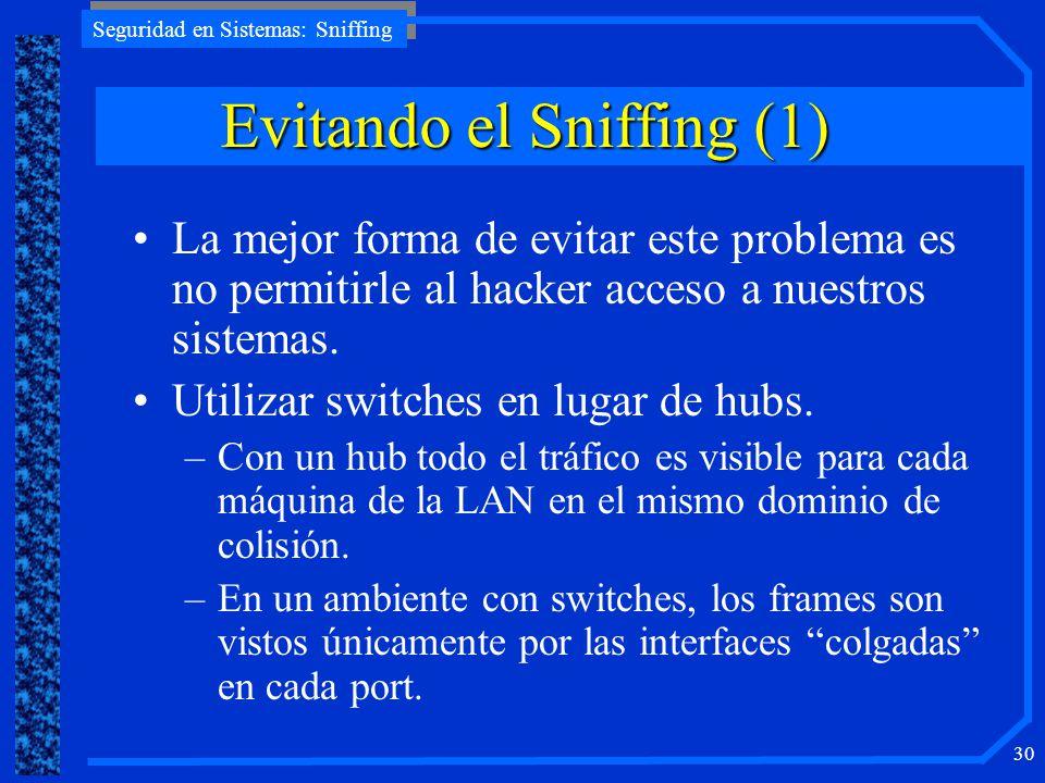 Seguridad en Sistemas: Sniffing 30 EvitandoelSniffing (1) Evitando el Sniffing (1) La mejor forma de evitar este problema es no permitirle al hacker a