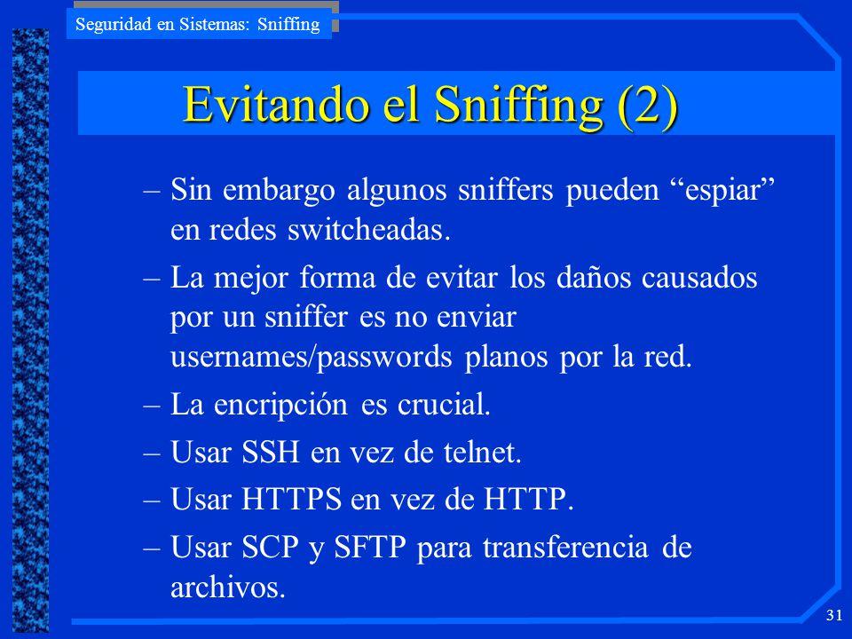 Seguridad en Sistemas: Sniffing 31 –Sin embargo algunos sniffers pueden espiar en redes switcheadas. –La mejor forma de evitar los daños causados por