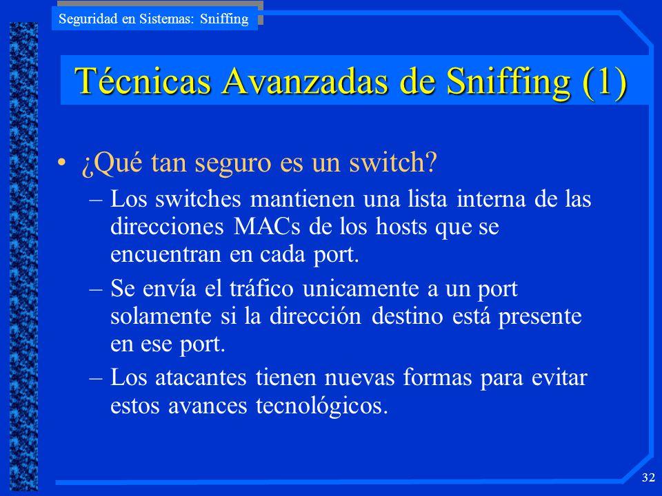 Seguridad en Sistemas: Sniffing 32 TécnicasAvanzadasdeSniffing (1) Técnicas Avanzadas de Sniffing (1) ¿Qué tan seguro es un switch? –Los switches mant