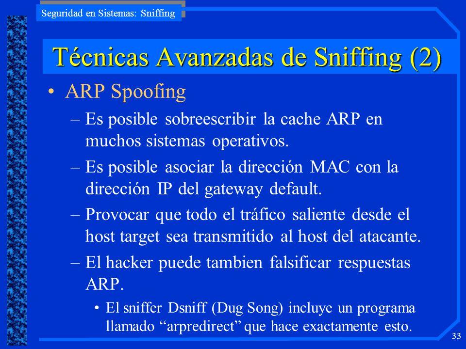Seguridad en Sistemas: Sniffing 33 ARP Spoofing –Es posible sobreescribir la cache ARP en muchos sistemas operativos. –Es posible asociar la dirección