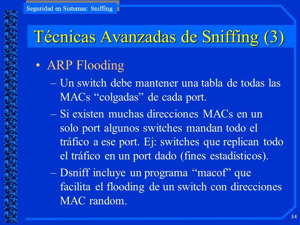 Seguridad en Sistemas: Sniffing 34 ARP Flooding –Un switch debe mantener una tabla de todas las MACs colgadas de cada port. –Si existen muchas direcci