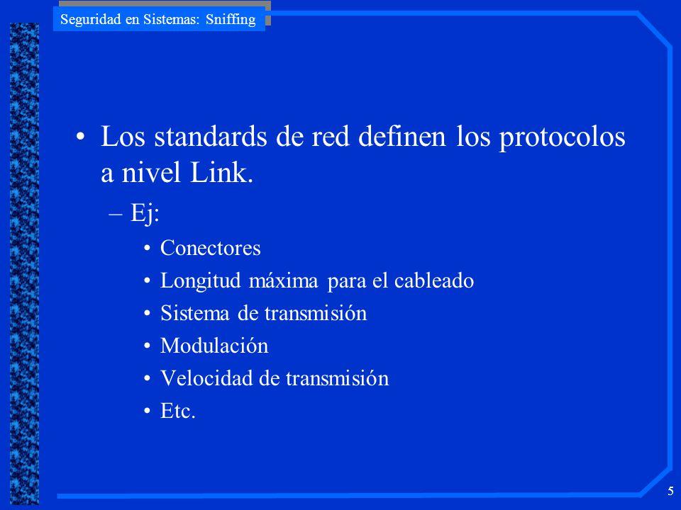 Seguridad en Sistemas: Sniffing 5 Los standards de red definen los protocolos a nivel Link. –Ej: Conectores Longitud máxima para el cableado Sistema d
