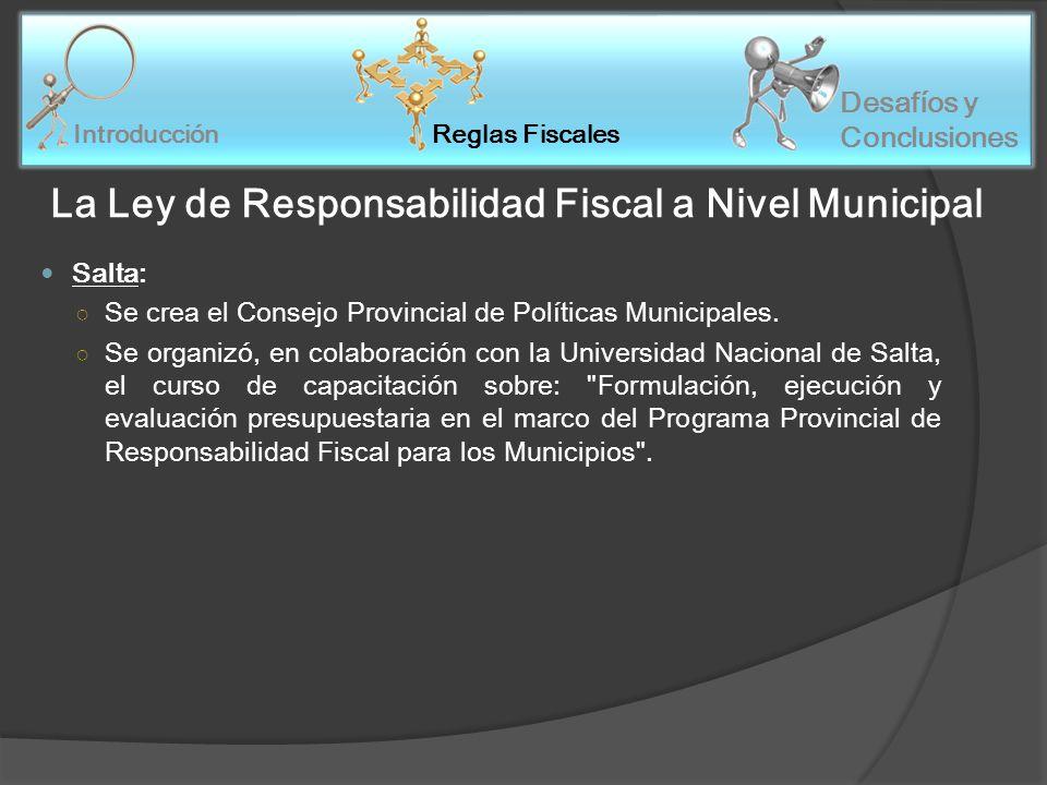 Reglas Fiscales Introducción Desafíos y Conclusiones La Ley de Responsabilidad Fiscal a Nivel Municipal Salta: Se crea el Consejo Provincial de Políticas Municipales.
