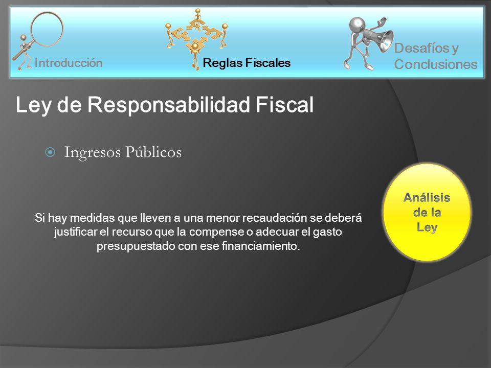 Reglas Fiscales Introducción Desafíos y Conclusiones Ley de Responsabilidad Fiscal Ingresos Públicos Si hay medidas que lleven a una menor recaudación se deberá justificar el recurso que la compense o adecuar el gasto presupuestado con ese financiamiento.
